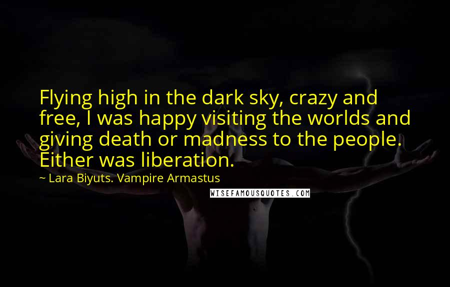 Lara Biyuts. Vampire Armastus quotes: Flying high in the dark sky, crazy and free, I was happy visiting the worlds and giving death or madness to the people. Either was liberation.