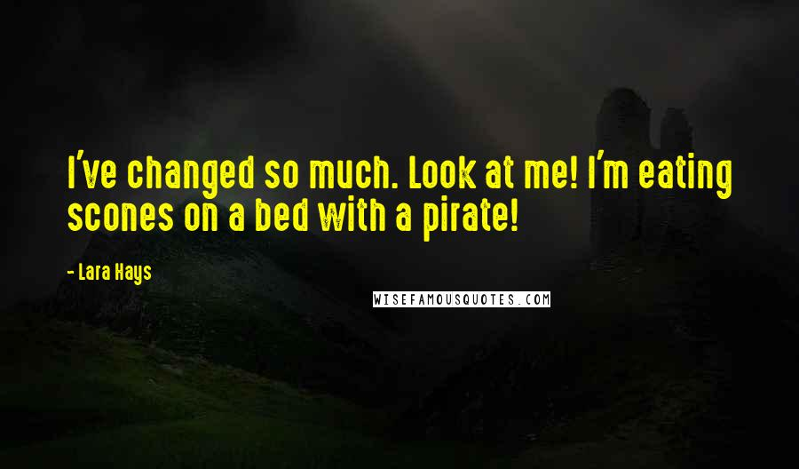 Lara Hays quotes: I've changed so much. Look at me! I'm eating scones on a bed with a pirate!