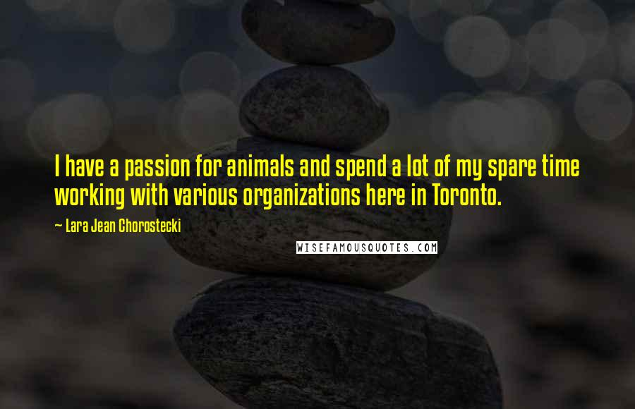 Lara Jean Chorostecki quotes: I have a passion for animals and spend a lot of my spare time working with various organizations here in Toronto.