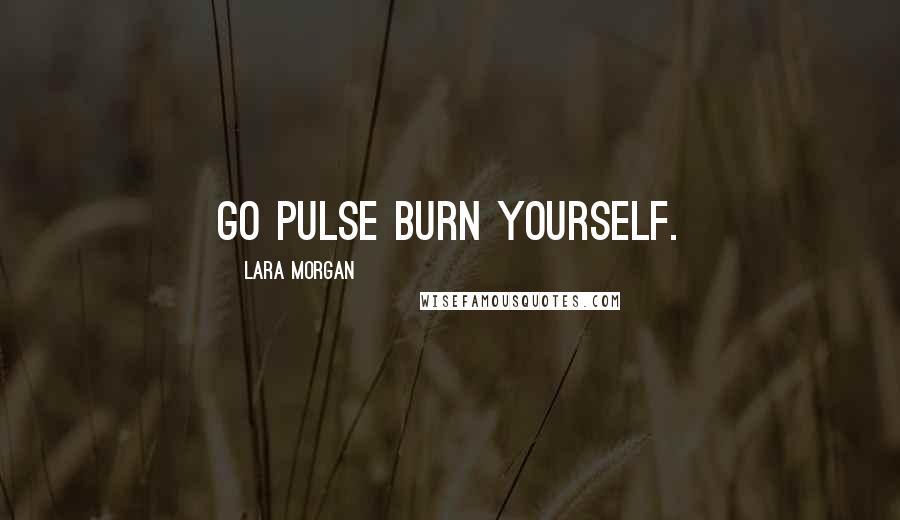 Lara Morgan quotes: Go pulse burn yourself.