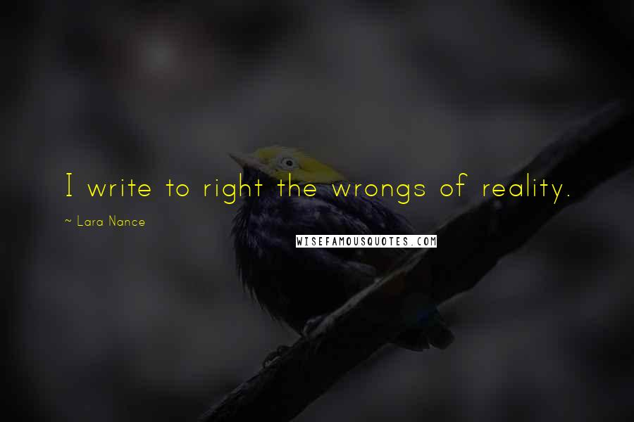 Lara Nance quotes: I write to right the wrongs of reality.