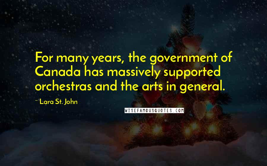 Lara St. John quotes: For many years, the government of Canada has massively supported orchestras and the arts in general.
