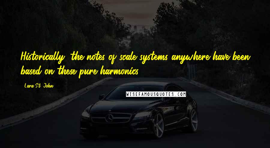 Lara St. John quotes: Historically, the notes of scale systems anywhere have been based on these pure harmonics.