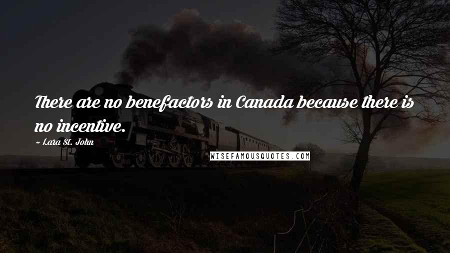 Lara St. John quotes: There are no benefactors in Canada because there is no incentive.