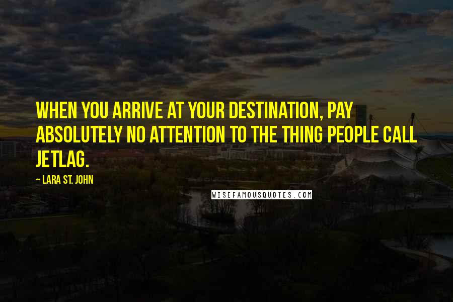 Lara St. John quotes: When you arrive at your destination, pay absolutely no attention to the thing people call jetlag.