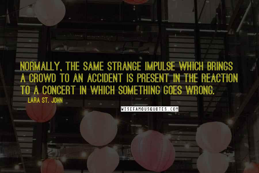 Lara St. John quotes: Normally, the same strange impulse which brings a crowd to an accident is present in the reaction to a concert in which something goes wrong.