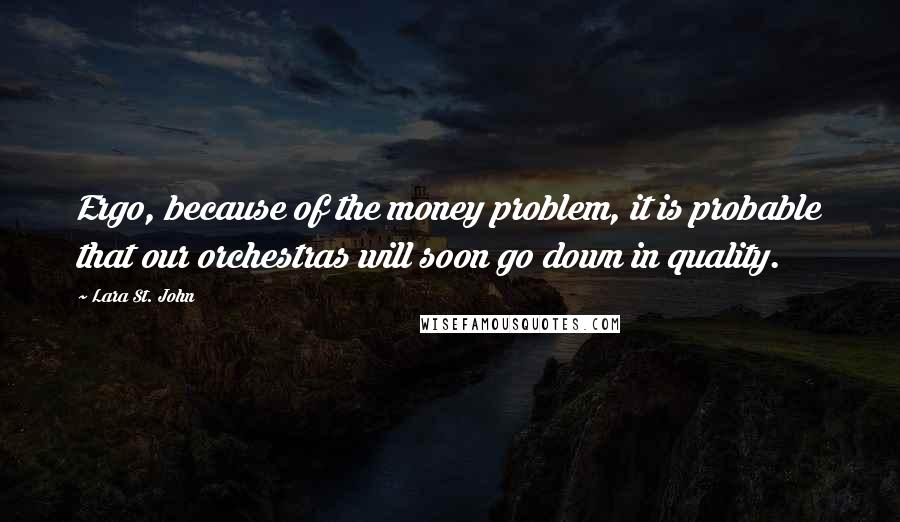 Lara St. John quotes: Ergo, because of the money problem, it is probable that our orchestras will soon go down in quality.