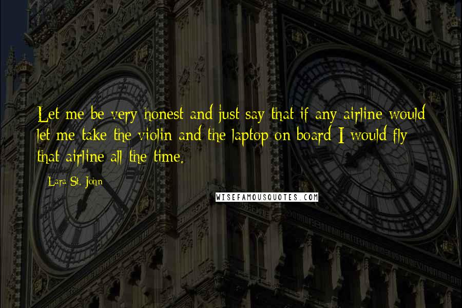 Lara St. John quotes: Let me be very honest and just say that if any airline would let me take the violin and the laptop on board I would fly that airline all the