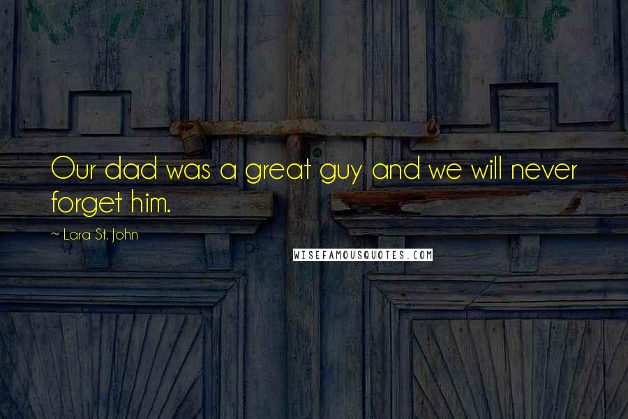 Lara St. John quotes: Our dad was a great guy and we will never forget him.