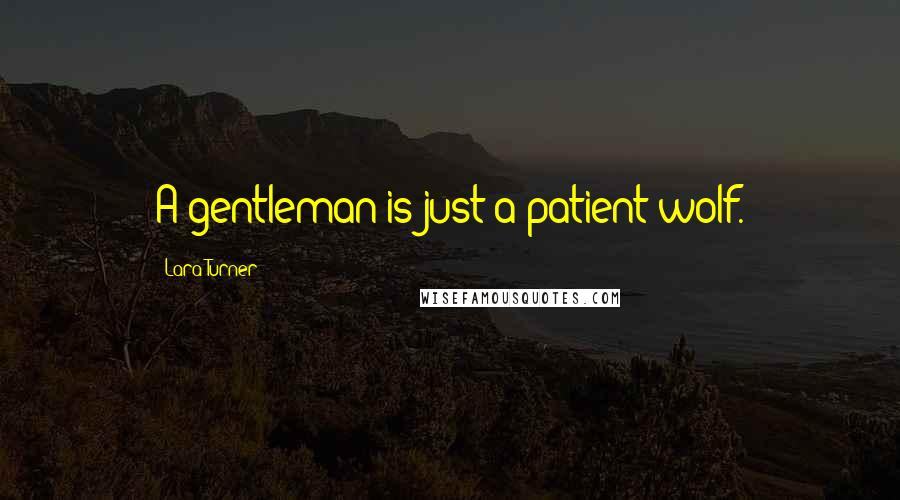 Lara Turner quotes: A gentleman is just a patient wolf.