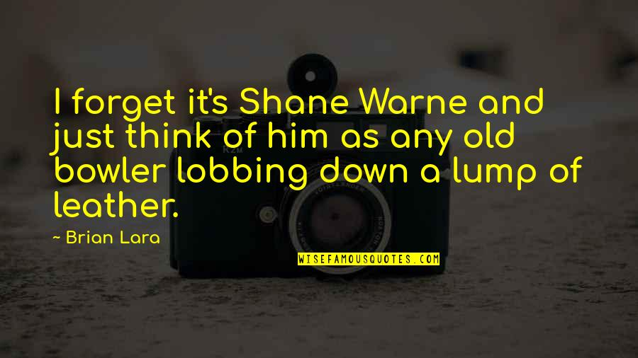 Lara's Quotes By Brian Lara: I forget it's Shane Warne and just think