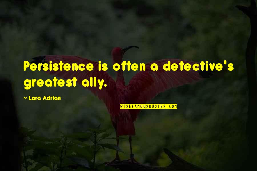 Lara's Quotes By Lara Adrian: Persistence is often a detective's greatest ally.