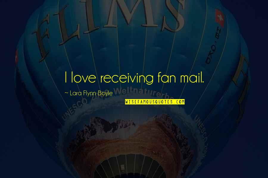 Lara's Quotes By Lara Flynn Boyle: I love receiving fan mail.