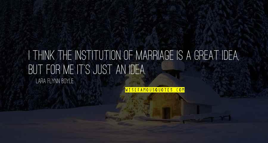 Lara's Quotes By Lara Flynn Boyle: I think the institution of marriage is a