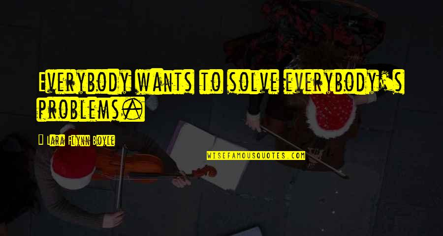 Lara's Quotes By Lara Flynn Boyle: Everybody wants to solve everybody's problems.
