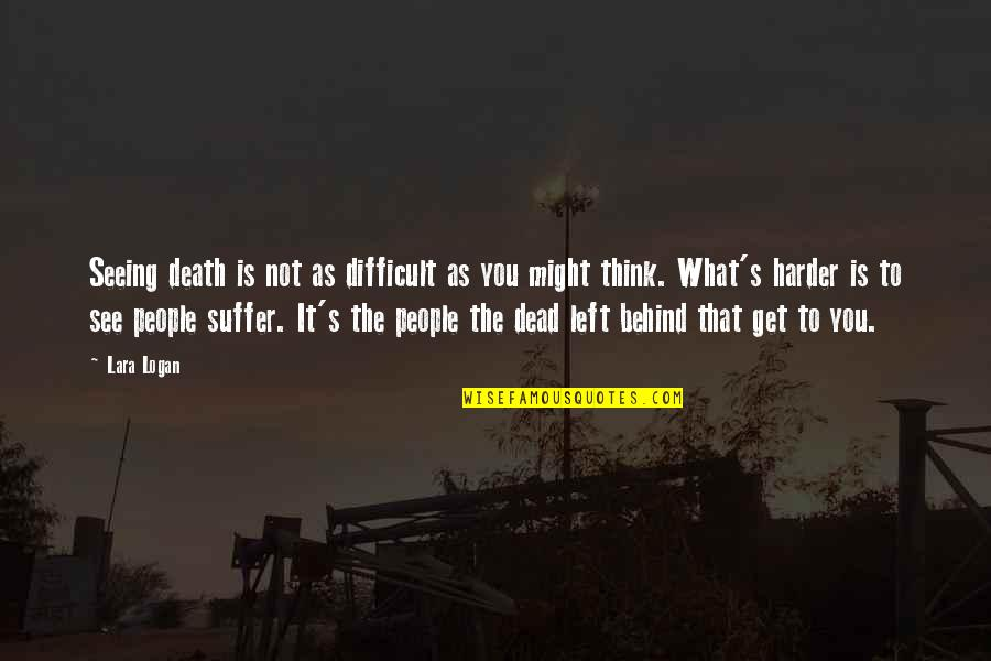 Lara's Quotes By Lara Logan: Seeing death is not as difficult as you