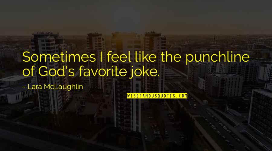 Lara's Quotes By Lara McLaughlin: Sometimes I feel like the punchline of God's