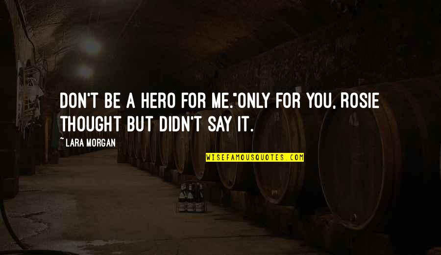 """Lara's Quotes By Lara Morgan: Don't be a hero for me.""""Only for you,"""