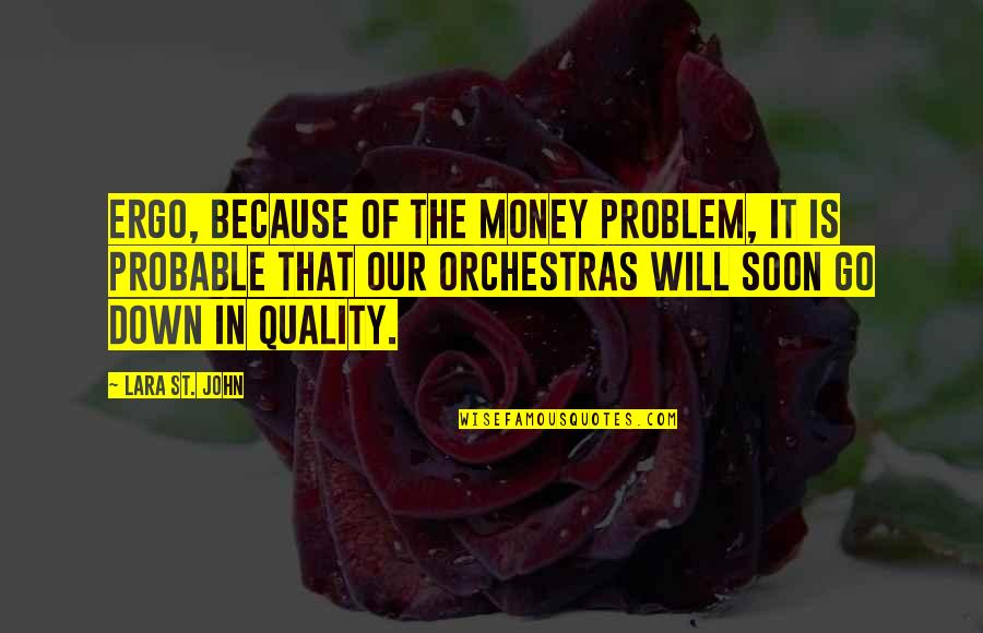 Lara's Quotes By Lara St. John: Ergo, because of the money problem, it is