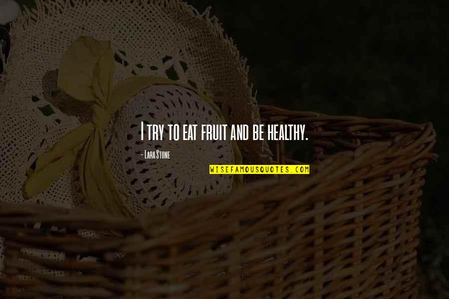 Lara's Quotes By Lara Stone: I try to eat fruit and be healthy.