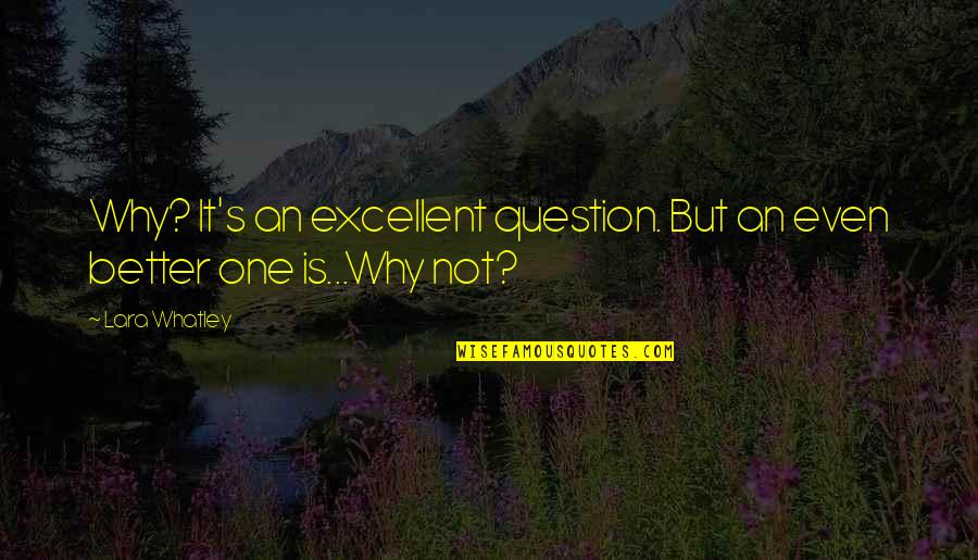Lara's Quotes By Lara Whatley: Why? It's an excellent question. But an even