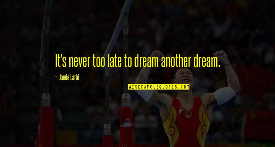 Larbi Quotes By Jamie Larbi: It's never too late to dream another dream.