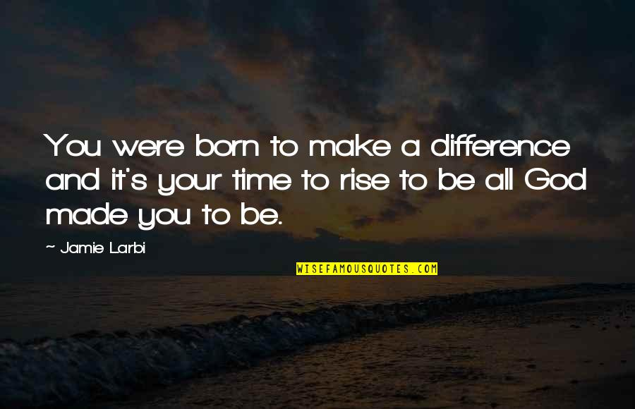 Larbi Quotes By Jamie Larbi: You were born to make a difference and