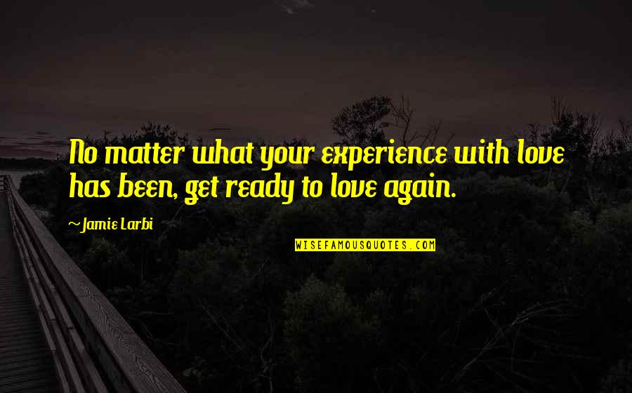 Larbi Quotes By Jamie Larbi: No matter what your experience with love has