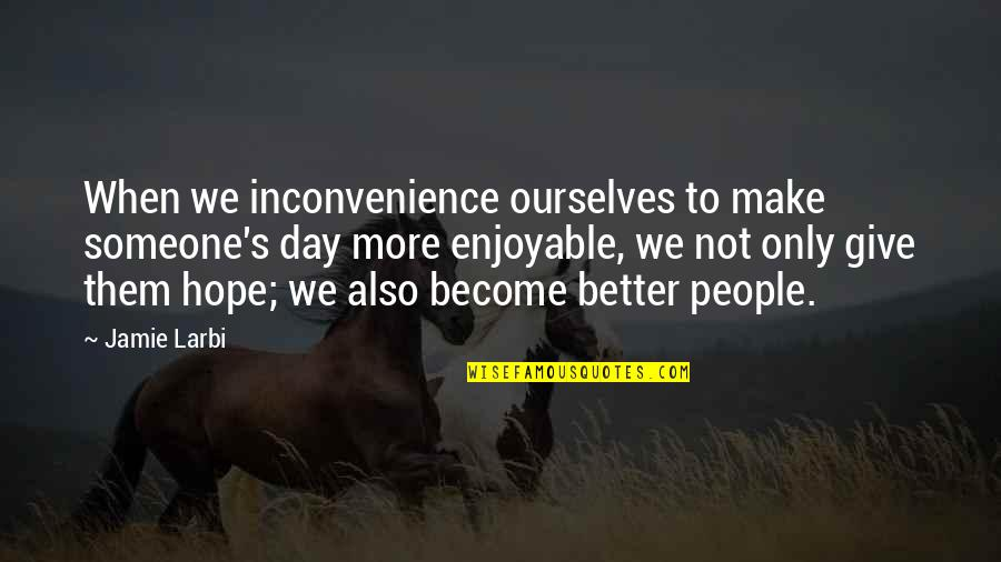 Larbi Quotes By Jamie Larbi: When we inconvenience ourselves to make someone's day