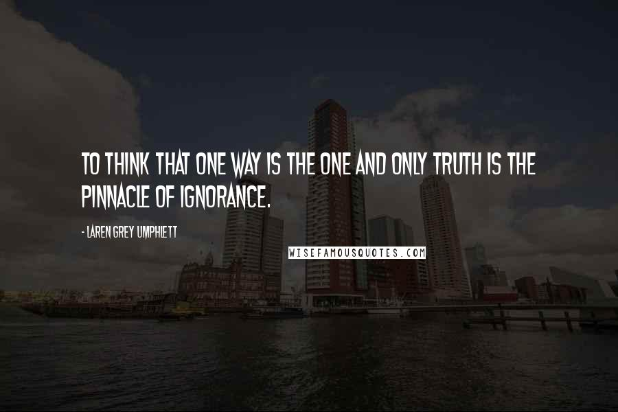 Laren Grey Umphlett quotes: To think that one way is the one and only truth is the pinnacle of ignorance.