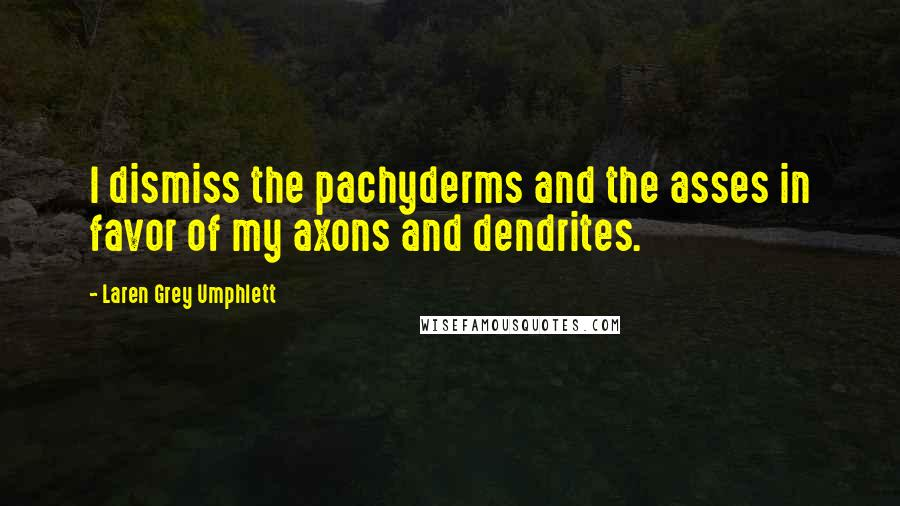 Laren Grey Umphlett quotes: I dismiss the pachyderms and the asses in favor of my axons and dendrites.