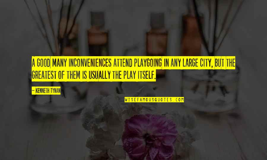 Large Cities Quotes By Kenneth Tynan: A good many inconveniences attend playgoing in any