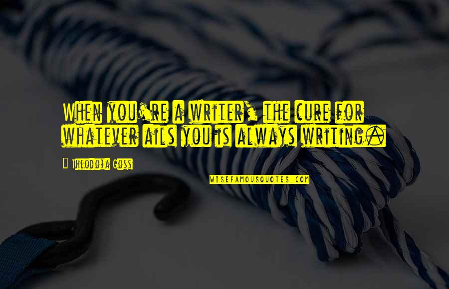 Large Cities Quotes By Theodora Goss: When you're a writer, the cure for whatever
