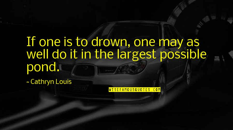 Largest Quotes By Cathryn Louis: If one is to drown, one may as