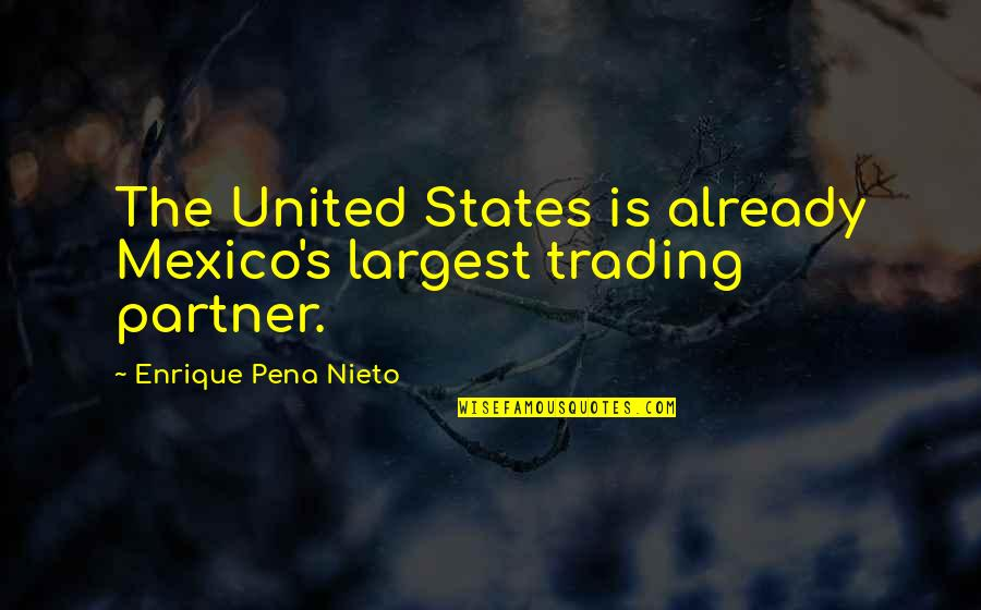 Largest Quotes By Enrique Pena Nieto: The United States is already Mexico's largest trading
