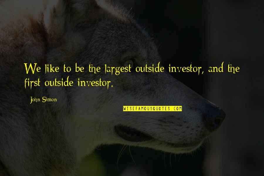 Largest Quotes By John Simon: We like to be the largest outside investor,