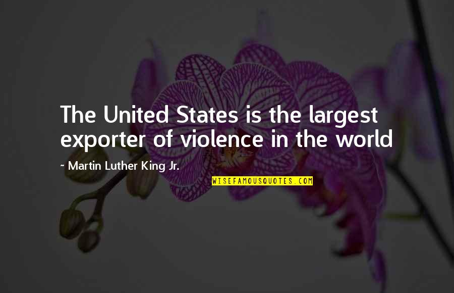 Largest Quotes By Martin Luther King Jr.: The United States is the largest exporter of
