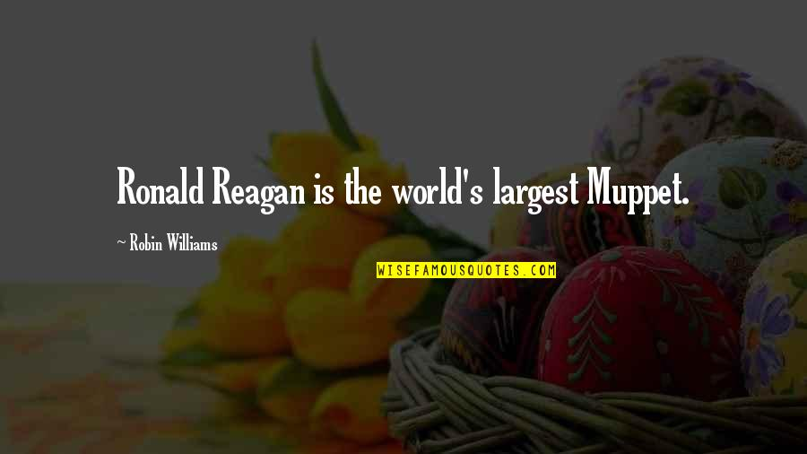 Largest Quotes By Robin Williams: Ronald Reagan is the world's largest Muppet.
