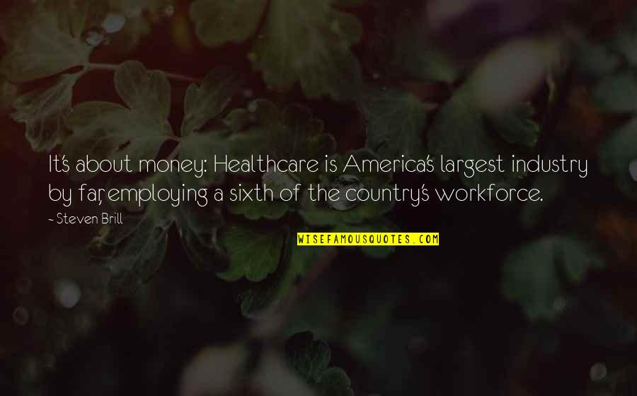 Largest Quotes By Steven Brill: It's about money: Healthcare is America's largest industry