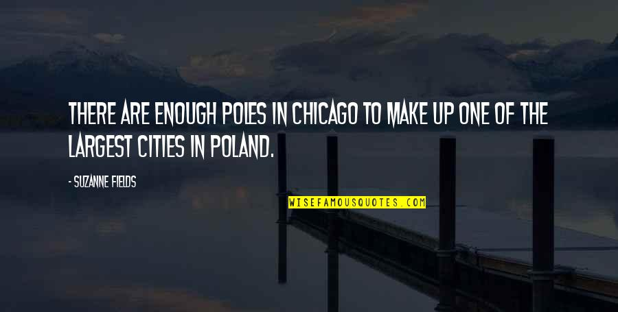 Largest Quotes By Suzanne Fields: There are enough Poles in Chicago to make
