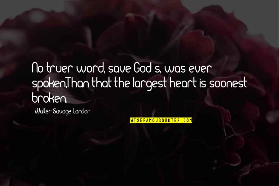 Largest Quotes By Walter Savage Landor: No truer word, save God's, was ever spoken,Than