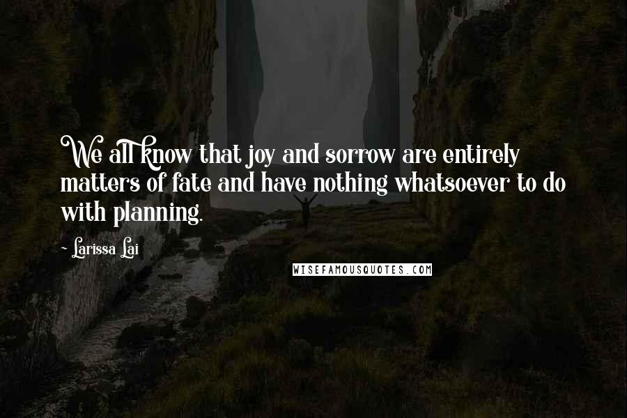 Larissa Lai quotes: We all know that joy and sorrow are entirely matters of fate and have nothing whatsoever to do with planning.