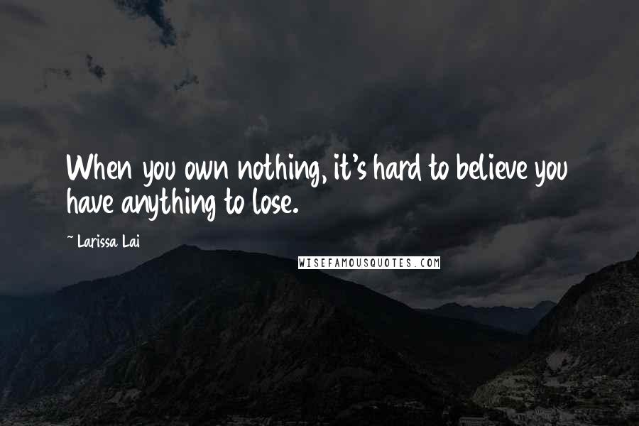 Larissa Lai quotes: When you own nothing, it's hard to believe you have anything to lose.