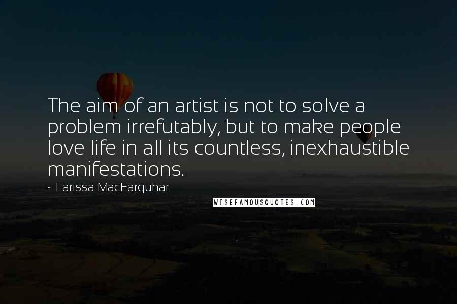 Larissa MacFarquhar quotes: The aim of an artist is not to solve a problem irrefutably, but to make people love life in all its countless, inexhaustible manifestations.
