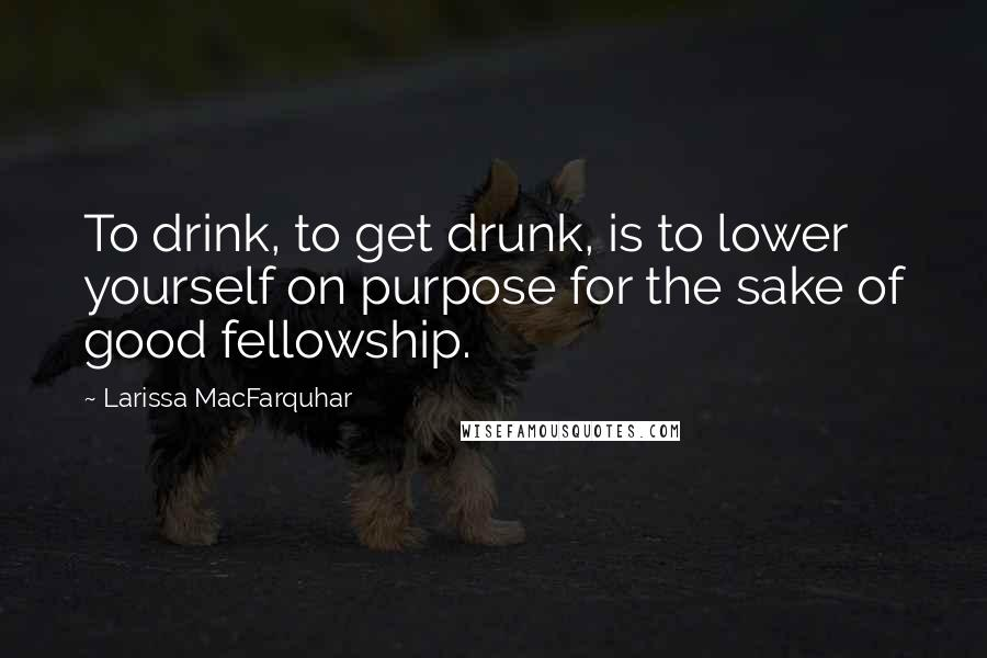 Larissa MacFarquhar quotes: To drink, to get drunk, is to lower yourself on purpose for the sake of good fellowship.