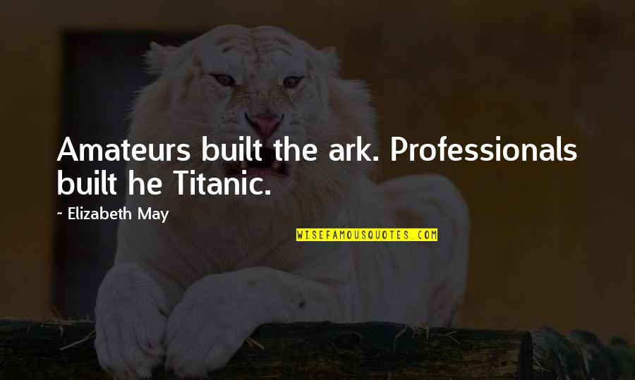 Lark And Termite Quotes By Elizabeth May: Amateurs built the ark. Professionals built he Titanic.