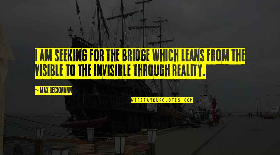 Lark And Termite Quotes By Max Beckmann: I am seeking for the bridge which leans