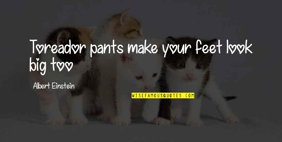 Larouche Quotes By Albert Einstein: Toreador pants make your feet look big too