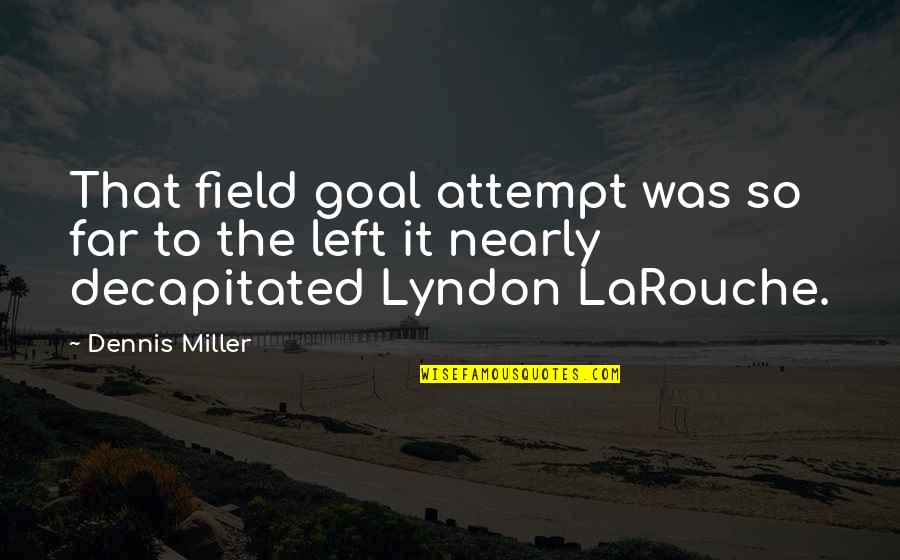 Larouche Quotes By Dennis Miller: That field goal attempt was so far to