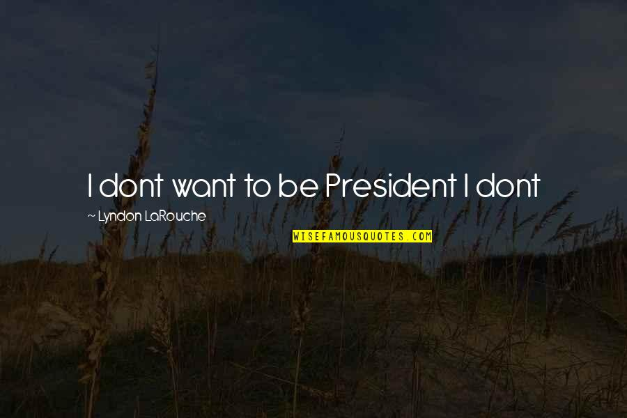 Larouche Quotes By Lyndon LaRouche: I dont want to be President I dont